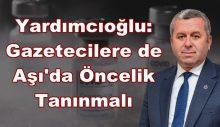 Yardımcıoğlu: Gazetecilere de Aşı'da Öncelik Tanınmalı