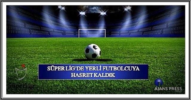 Süper Lig'de Yerli Futbolcuya Hasret Kaldık